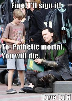 Me: *smacks Loki upside the head* Loki: Ow! What on Asgard was that for!? Me: You know better than to joke with kids like that! Loki: Who said it was merely a bluff? Me: *glares* Don't make me sick the Hulk on you. Loki: O.O Ehehe...it was merely a bit of mischief, really, since that IS my area of....expertise...