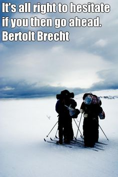 It's all right to hesitate if you then go ahead. Bertolt Brecht  #travel #quotes #inspiration travel-quotes.tumblr.com