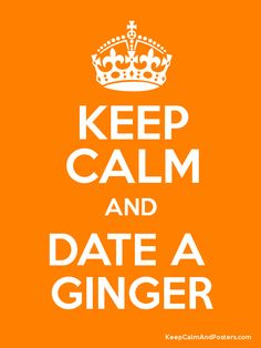 Keep Calm and DATE A GINGER! Yup, that's what happened to me in 1972! Lol