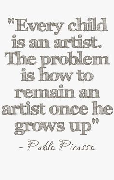 """Every child is an artist. The problem is how to remain an artis once he grows up"" #quote by Pablo Picasso"