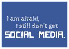 I am afraid, I still don't get social media.
