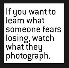 if you want to see what someone fears losing watch what they photograph - Google Search