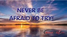 NEVER BE AFRAID TO TRY!