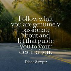 """""""Follow what you are genuinely passion about and let that guide you to your destination."""" - Diane Sawyer"""