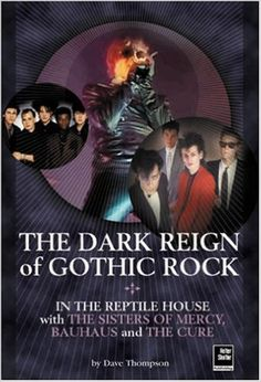 The Dark Reign of Gothic Rock: In The Reptile House with The Sisters of Mercy, Bauhaus and The Cure: Dave Thompson: 9781900924481: Amazon.com: Books