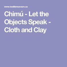 Chimú - Let the Objects Speak - Cloth and Clay