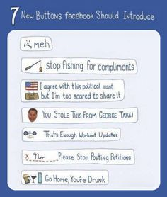 "Seven new buttons Facebook should introduce.  They need one for the selfies... ""We get it. You think you're hot...""..."