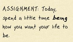 Assignment: Today, spend a little time being how you want your life to be.