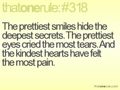 the prettiest smiles hide the deepest secrets. the prettiest eyes cried the most tears. and the kindest hearts have felt the most pain.