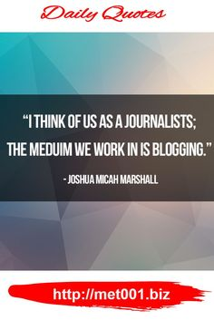 """""""I think of us as a journalists; the meduim we work in is blogging."""" – Joshua Micah Marshall"""