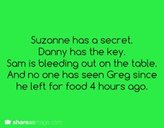 Writing Prompt -- Suzanne has a secret. Danny has the key. Sam is bleeding out on the table. And no one has seen Greg since he left for food four hours ago.