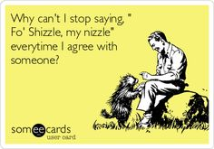 Why can't I stop saying, ' Fo' Shizzle, my nizzle' everytime I agree with someone?