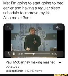 Me: I'm going to start going to bed earlier and having a regular sleep schedule to improve my life Also me at Sam: Paul McCartney making mashed v potatoes views - iFunny :) Stupid Funny, Haha Funny, Funny Cute, Funny Memes, Hilarious, Jokes, Beatles Funny, All The Bright Places, Lol