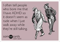 I often tell people who bore me that I have ADHD so it doesn't seem as rude when I just walk away while they're still talking.