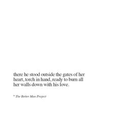 There he stood outside the gates of her heart, torch in hand, ready to burn all her walls down with his love.