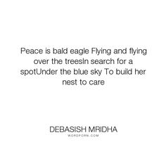 """Debasish Mridha - """"Peace is bald eagle Flying and flying over the treesIn search for a spotUnder the..."""". life, inspirational, truth, philosophy, wisdom, happiness, hope, knowledge, education, quotes, intelligence, love"""