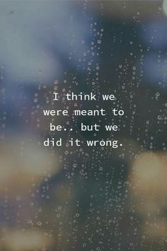 I thought you were the one. We did it all wrong... So sad...