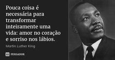 Pouca coisa é necessária para transformar inteiramente uma vida: amor no coração e sorriso nos lábios. — Martin Luther King