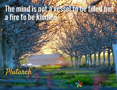 The mind is not a vessel to be filled but a fire to be kindled. / Plutarch