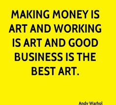 Making money is art and working is art and good business is the best art.  - Andy Warhol  #art #artist #awesome