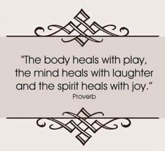 the Body Heals with Play - sometimes it needs a bit more for holistic healing!!! The mind & also the body heal with laughter.  Did you know that one good belly laugh a day sets your immune system in motion for 36 hours!