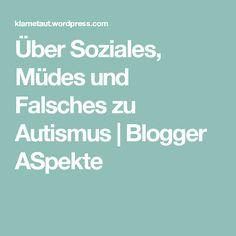 Über Soziales, Müdes und Falsches zu Autismus | Blogger ASpekte