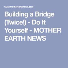 Building a Bridge (Twice!) - Do It Yourself - MOTHER EARTH NEWS