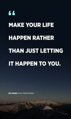 """""""Make your life happen, rather than just letting it happen to you."""" -Ray Suarez, News Correspondent"""