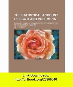 The statistical account of Scotland Volume 15; drawn up from the communication of the ministers of the different parishes (9781236288820) John Sinclair , ISBN-10: 1236288823  , ISBN-13: 978-1236288820 ,  , tutorials , pdf , ebook , torrent , downloads , rapidshare , filesonic , hotfile , megaupload , fileserve
