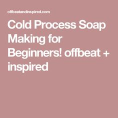 Cold Process Soap Making for Beginners! offbeat + inspired