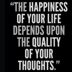 The happiness of your life depends on the quality of your thoughts - so true!