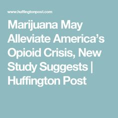 Marijuana May Alleviate America's Opioid Crisis, New Study Suggests | Huffington Post