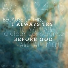 Because of this, I always try to maintain a clear conscience before God and all people.—Acts 24:16