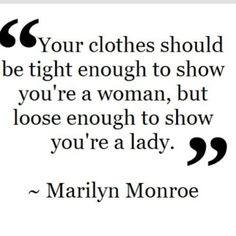 Your clothes should be tight enough to show you're a woman but loose enough to show you're a LADY!