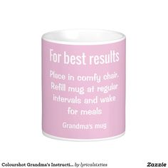 "Colourshot Grandma's Instructions Coffee Mug.  Grandma's mug is a beautiful mug in powder puff pale pink, with instructions for Grandma on the front.  The instructions, in white text, are: ""For best results.  Place in comfy chair.  Refill mug at regular intervals and wake for meals"".  It's gentle fun for your Granny, and you can personalise it with any name.  From LyricalSixties Colourshot collection."
