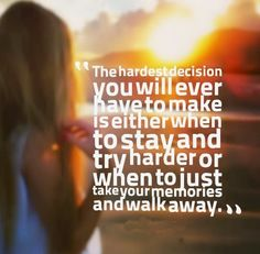 The hardest decision you will ever have to make is either when to stay and try harder or when to just take your memories and walk away. #relationships #quotes