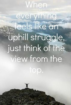 When everything feels like an uphill struggle, just think of the view from the top life quotes quotes quote success quotes