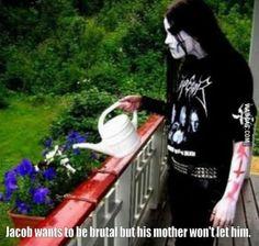 being brutal. Jacob wants to be brutal, but his mom won't let him. He is watering the flowers with hatred Black Metal, Nu Metal, Gothic Metal, Lol, Metal Meme, Kerry King, Viking Metal, Power Metal, Music Memes