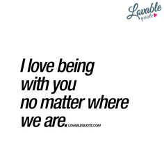 I love being with you no matter where we are.   #withyou www.lovablequote.com
