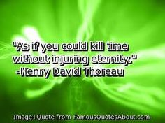 """As if you could kill time without injuring eternity.""  --Henry David Thoreau"