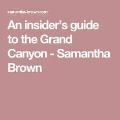 An insider's guide to the Grand Canyon - Samantha Brown