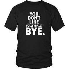 You don't like volleyball? Bye Volleyball T Shirt - District Unisex Shirt / Black / S | Unique tees, hoodies, tank tops  - 1