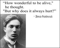 Boris Pasternak, quote from Dr. Zhivago >>> To be fully alive is to feel everything, not just the things we want to feel. You get your heavens and hells on earth.