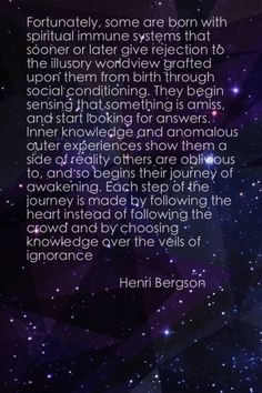 """""""They begin sensing that something is amiss, and start looking for answers. Inner knowledge and anomalous outer experiences show them a side of reality others are oblivious to, and so begins their journey of awakening.   Each step of the journey is made by following the heart instead of following the crowd and by choosing knowledge over the veils of ignorance."""" ~Henri Bergson"""