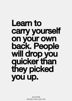 Don't rely on anyone but yourself.