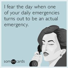 I fear the day when one of your daily emergencies turns out to be an actual emergency. | Confession Ecard