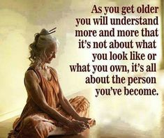 As you get older you understand more and more that it's not about what you look like or what you own, it's all about the person you've become.