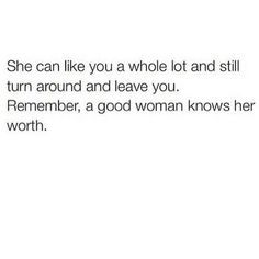She can like you a whole lot and still turn around and leave you. Remember, a good woman knows her worth.