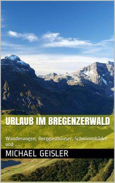 Urlaub im Bregenzerwald: Wanderungen, Berggasthäuser, Schwimmbäder und .... (Urlaub im Ländle) eBook: Michael Geisler: Amazon.de: Kindle-Shop