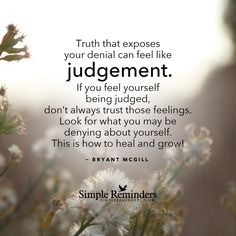 "mysimplereminders: """"Truth that exposes your denial can feel like judgment. If you feel yourself being judged, don't always trust those feelings. Look for what you may be denying about yourself. This..."